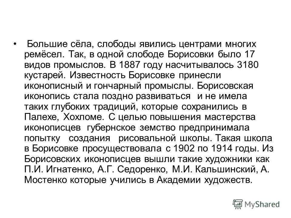Большие сёла, слободы явились центрами многих ремёсел. Так, в одной слободе Борисовки было 17 видов промыслов. В 1887 году насчитывалось 3180 кустарей. Известность Борисовке принесли иконописный и гончарный промыслы. Борисовская иконопись стала поздн