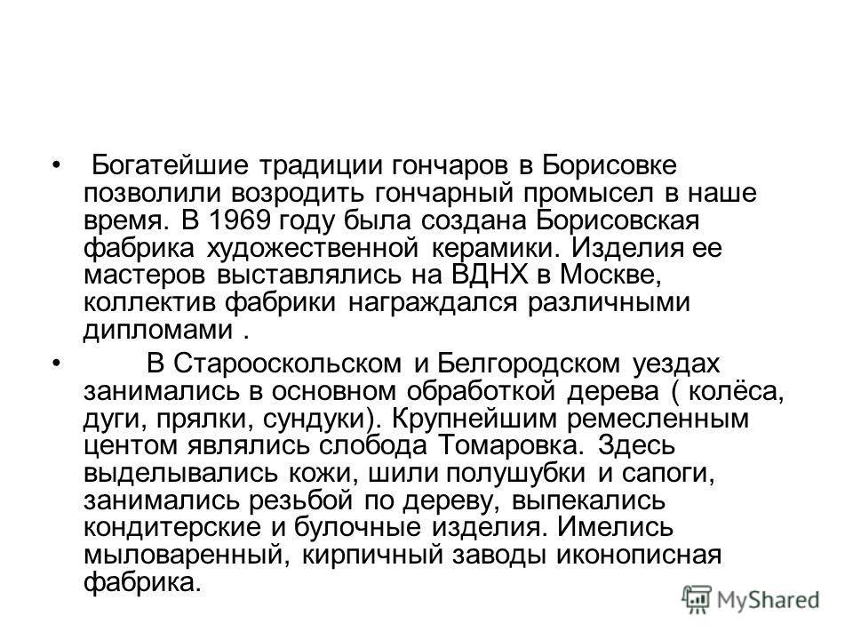 Богатейшие традиции гончаров в Борисовке позволили возродить гончарный промысел в наше время. В 1969 году была создана Борисовская фабрика художественной керамики. Изделия ее мастеров выставлялись на ВДНХ в Москве, коллектив фабрики награждался разли