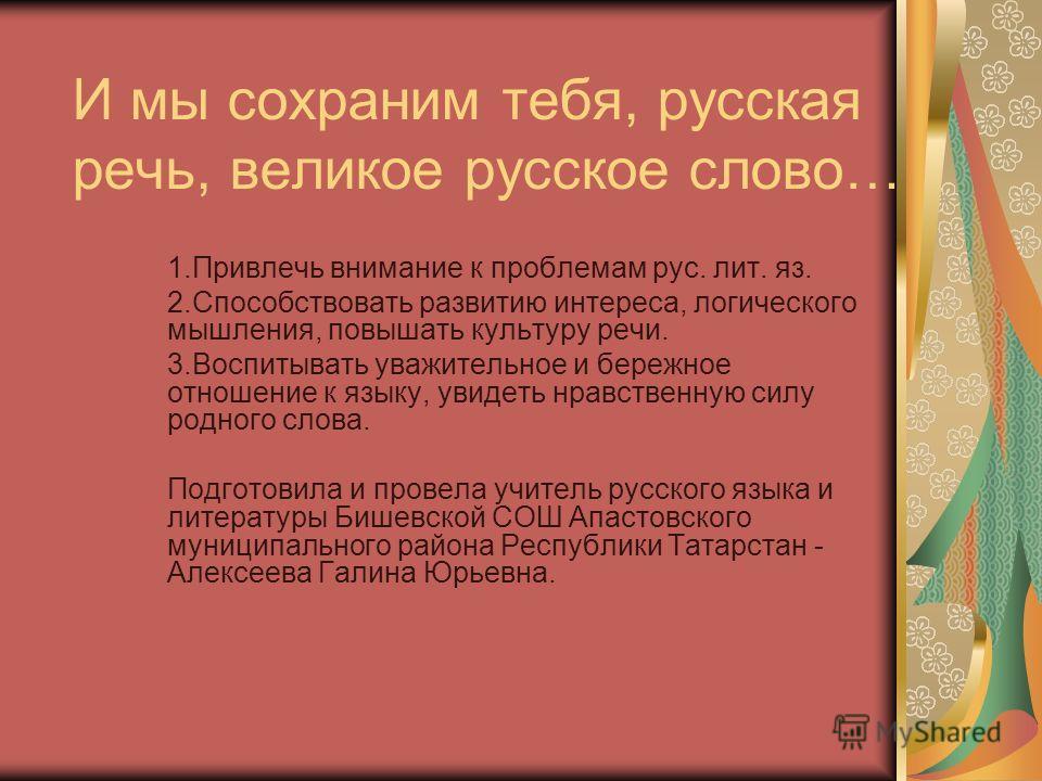 И мы сохраним тебя, русская речь, великое русское слово… 1.Привлечь внимание к проблемам рус. лит. яз. 2.Способствовать развитию интереса, логического мышления, повышать культуру речи. 3.Воспитывать уважительное и бережное отношение к языку, увидеть