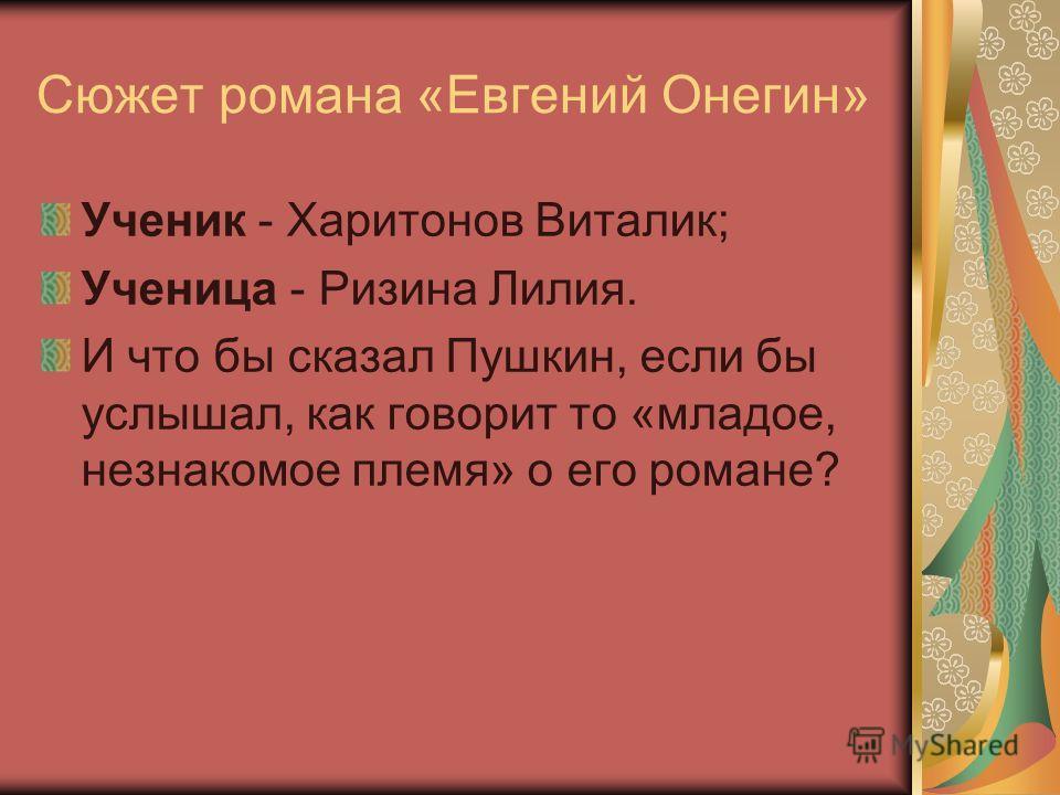 Сюжет романа «Евгений Онегин» Ученик - Харитонов Виталик; Ученица - Ризина Лилия. И что бы сказал Пушкин, если бы услышал, как говорит то «младое, незнакомое племя» о его романе?