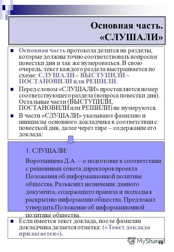 19 Основная часть. «СЛУШАЛИ» Основная часть протокола делится на разделы, которые должны точно соответствовать вопросам повестки дня и так же нумероваться. В свою очередь, текст каждого раздела выстраивается по схеме: СЛУШАЛИ – ВЫСТУПИЛИ – ПОСТАНОВИЛ