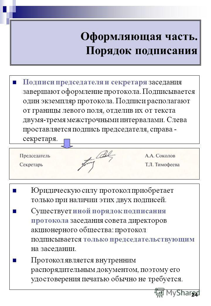 24 Оформляющая часть. Порядок подписания Подписи председателя и секретаря заседания завершают оформление протокола. Подписывается один экземпляр протокола. Подписи располагают от границы левого поля, отделив их от текста двумя-тремя межстрочными инте