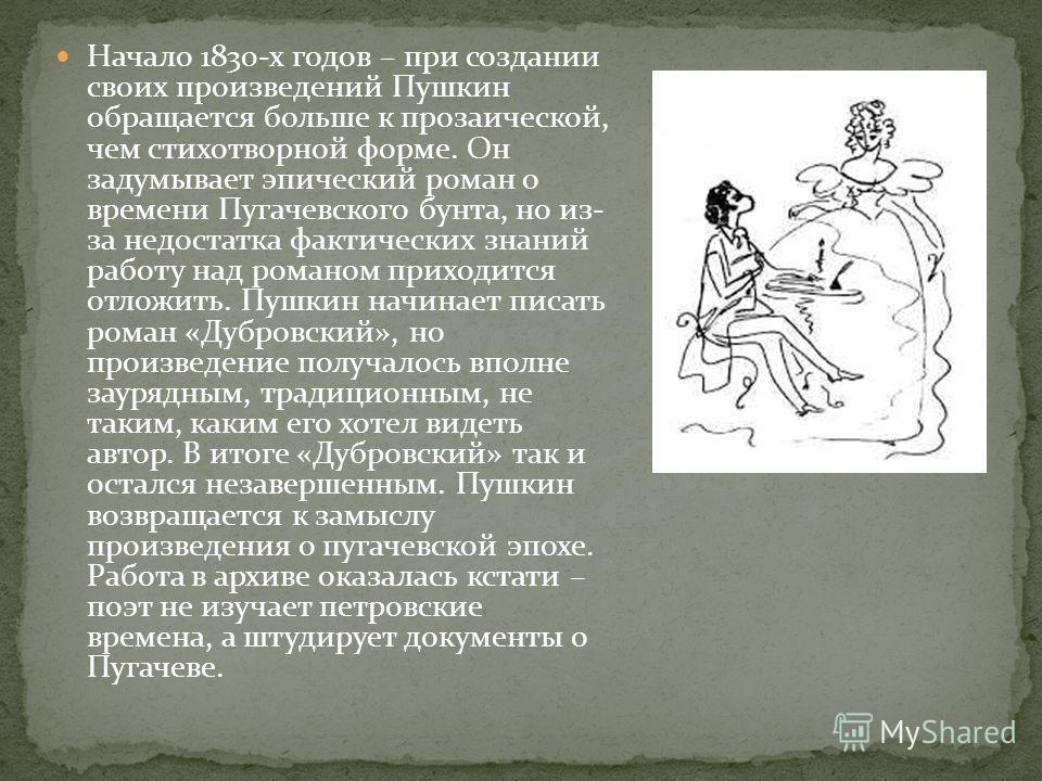 Начало 1830-х годов – при создании своих произведений Пушкин обращается больше к прозаической, чем стихотворной форме. Он задумывает эпический роман о времени Пугачевского бунта, но из- за недостатка фактических знаний работу над романом приходится о