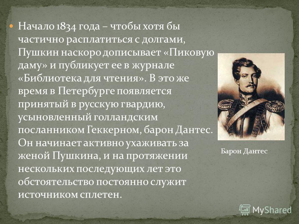 Начало 1834 года – чтобы хотя бы частично расплатиться с долгами, Пушкин наскоро дописывает «Пиковую даму» и публикует ее в журнале «Библиотека для чтения». В это же время в Петербурге появляется принятый в русскую гвардию, усыновленный голландским п