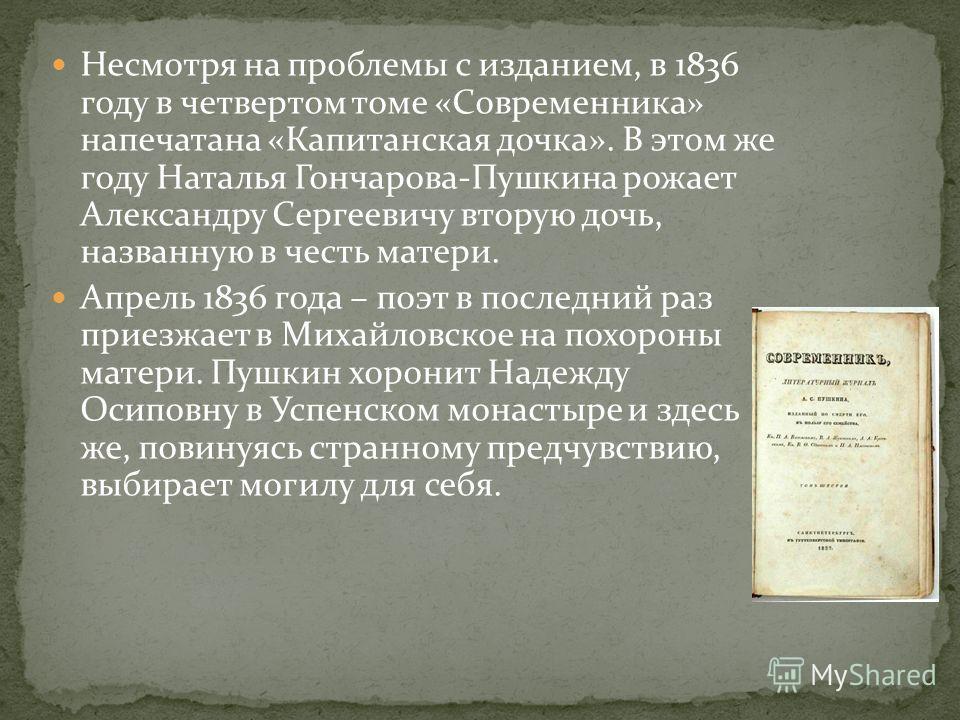 Несмотря на проблемы с изданием, в 1836 году в четвертом томе «Современника» напечатана «Капитанская дочка». В этом же году Наталья Гончарова-Пушкина рожает Александру Сергеевичу вторую дочь, названную в честь матери. Апрель 1836 года – поэт в послед