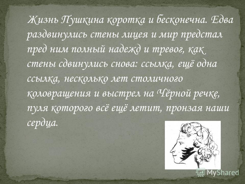 Жизнь Пушкина коротка и бесконечна. Едва раздвинулись стены лицея и мир предстал пред ним полный надежд и тревог, как стены сдвинулись снова: ссылка, ещё одна ссылка, несколько лет столичного коловращения и выстрел на Чёрной речке, пуля которого всё