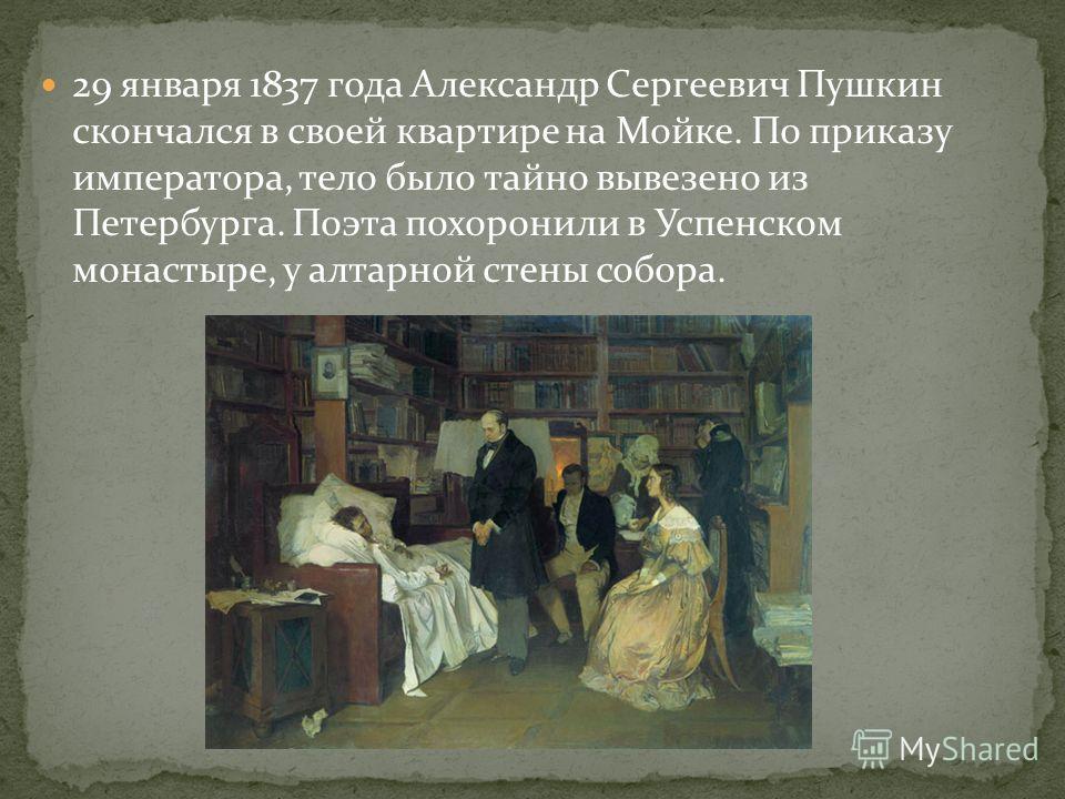 29 января 1837 года Александр Сергеевич Пушкин скончался в своей квартире на Мойке. По приказу императора, тело было тайно вывезено из Петербурга. Поэта похоронили в Успенском монастыре, у алтарной стены собора.