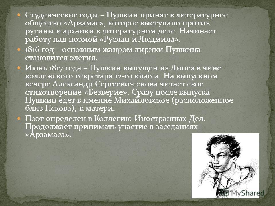 Студенческие годы – Пушкин принят в литературное общество «Арзамас», которое выступало против рутины и архаики в литературном деле. Начинает работу над поэмой «Руслан и Людмила». 1816 год – основным жанром лирики Пушкина становится элегия. Июнь 1817