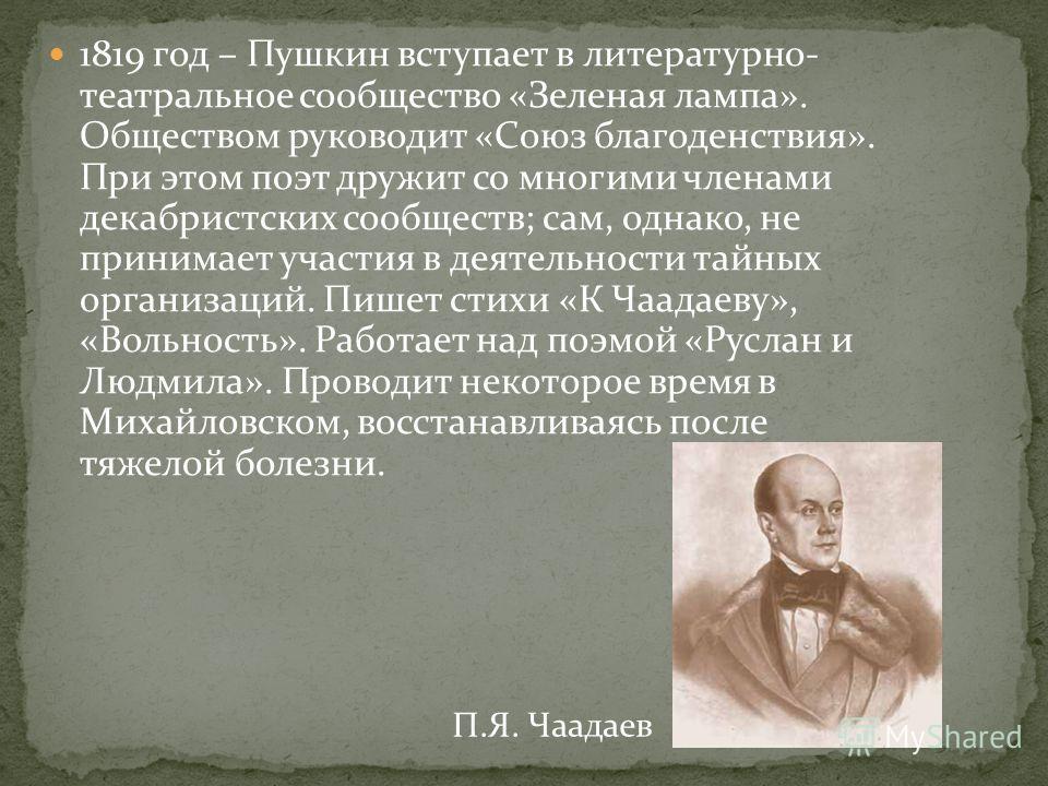 1819 год – Пушкин вступает в литературно- театральное сообщество «Зеленая лампа». Обществом руководит «Союз благоденствия». При этом поэт дружит со многими членами декабристских сообществ; сам, однако, не принимает участия в деятельности тайных орган