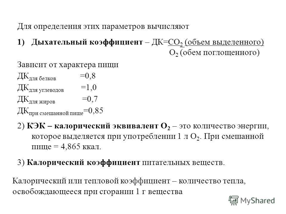 Для определения этих параметров вычисляют 1)Дыхательный коэффициент – ДК=СО 2 (объем выделенного) О 2 (обем поглощенного) Зависит от характера пищи ДК для белков =0,8 ДК для углеводов =1,0 ДК для жиров =0,7 ДК при смешанной пище =0,85 2) КЭК – калори