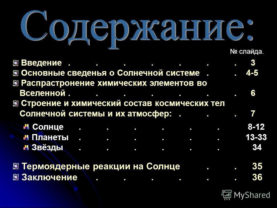 Введение....... 3 Основные сведенья о Солнечной системе.. 4-5 Распрастронение химических элементов во Вселенной....... 6 Строение и химический состав космических тел Солнечной системы и их атмосфер:... 7 слайда. Солнце...... 8-12 Планеты...... 13-33