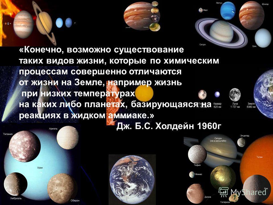 «Конечно, возможно существование таких видов жизни, которые по химическим процессам совершенно отличаются от жизни на Земле, например жизнь при низких температурах на каких либо планетах, базирующаяся на реакциях в жидком аммиаке.» Дж. Б.С. Холдейн 1