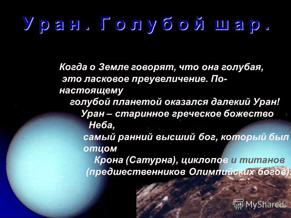 У р а н. Г о л у б о й ш а р. Когда о Земле говорят, что она голубая, это ласковое преувеличение. По- настоящему голубой планетой оказался далекий Уран! Уран – старинное греческое божество Неба, самый ранний высший бог, который был отцом Крона (Сатур