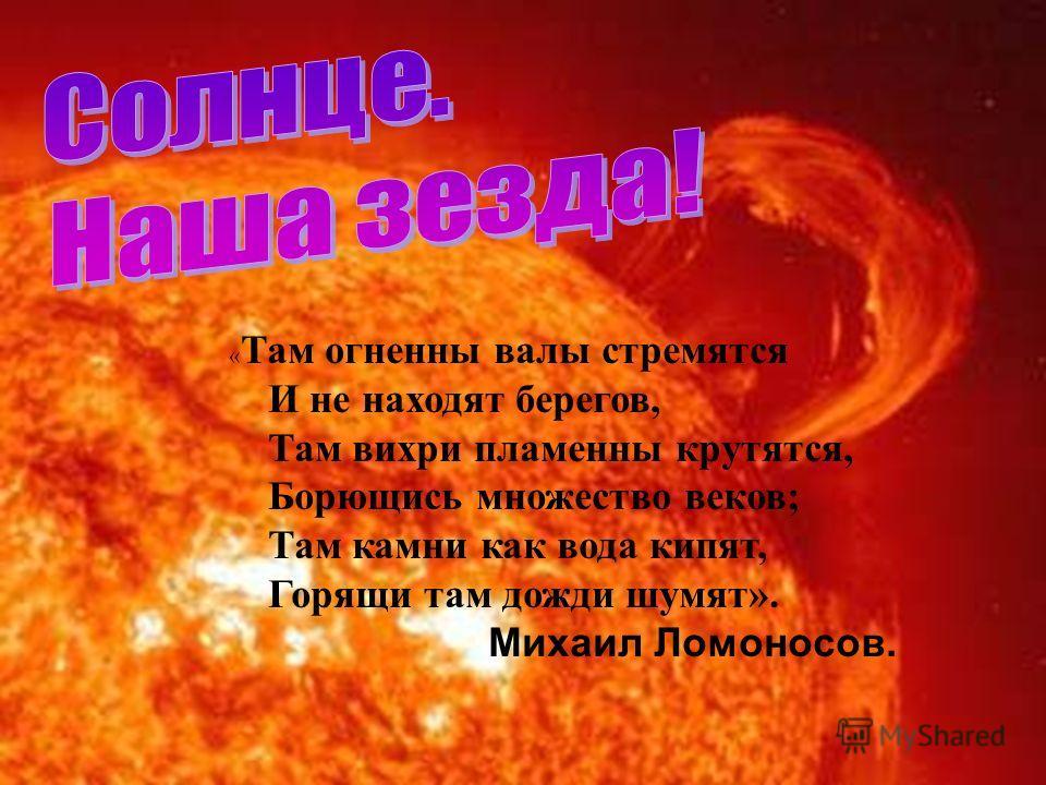 « Там огненны валы стремятся И не находят берегов, Там вихри пламенны крутятся, Борющись множество веков; Там камни как вода кипят, Горящи там дожди шумят». Михаил Ломоносов.