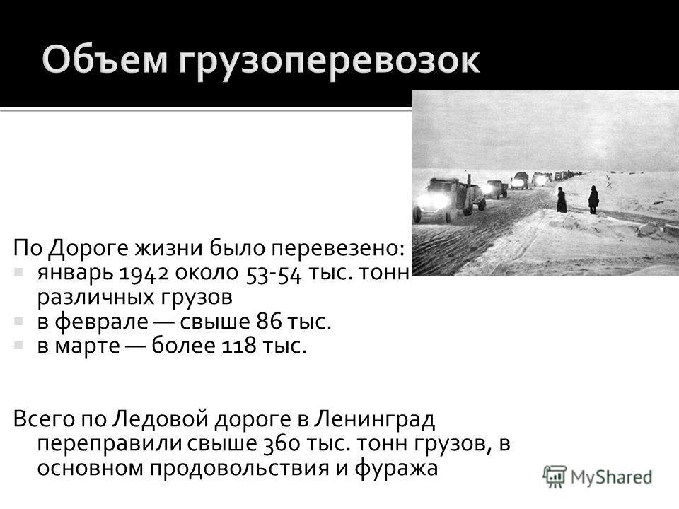 По Дороге жизни было перевезено: январь 1942 около 53-54 тыс. тонн различных грузов в феврале свыше 86 тыс. в марте более 118 тыс. Всего по Ледовой дороге в Ленинград переправили свыше 360 тыс. тонн грузов, в основном продовольствия и фуража