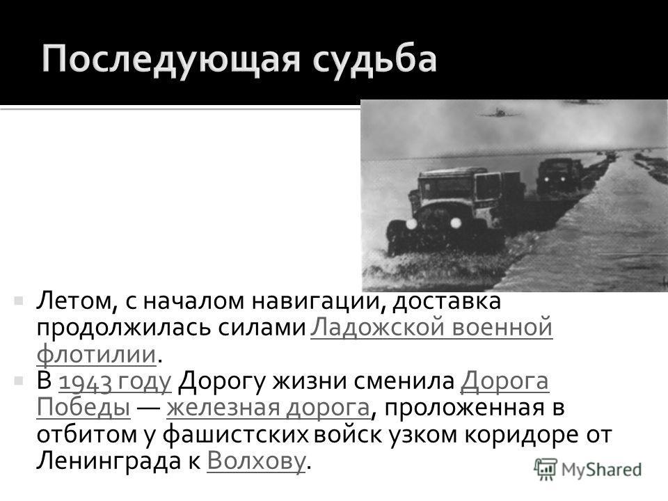 Летом, с началом навигации, доставка продолжилась силами Ладожской военной флотилии.Ладожской военной флотилии В 1943 году Дорогу жизни сменила Дорога Победы железная дорога, проложенная в отбитом у фашистских войск узком коридоре от Ленинграда к Вол