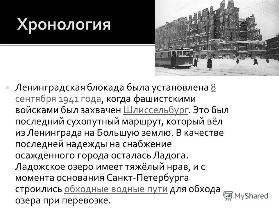 Ленинградская блокада была установлена 8 сентября 1941 года, когда фашистскими войсками был захвачен Шлиссельбург. Это был последний сухопутный маршрут, который вёл из Ленинграда на Большую землю. В качестве последней надежды на снабжение осаждённого