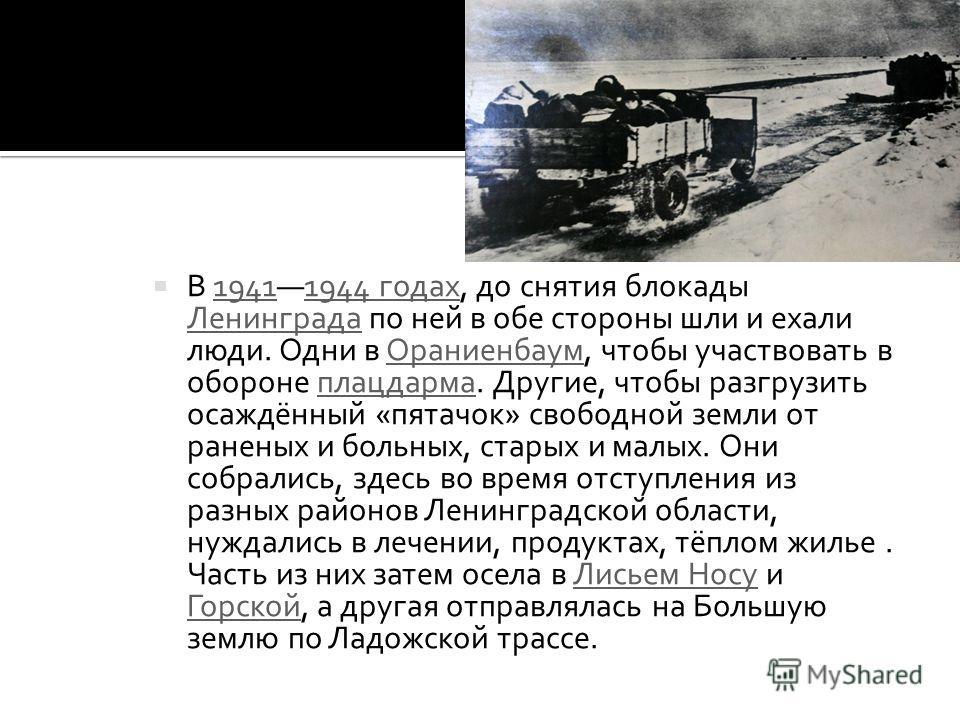 В 19411944 годах, до снятия блокады Ленинграда по ней в обе стороны шли и ехали люди. Одни в Ораниенбаум, чтобы участвовать в обороне плацдарма. Другие, чтобы разгрузить осаждённый «пятачок» свободной земли от раненых и больных, старых и малых. Они с