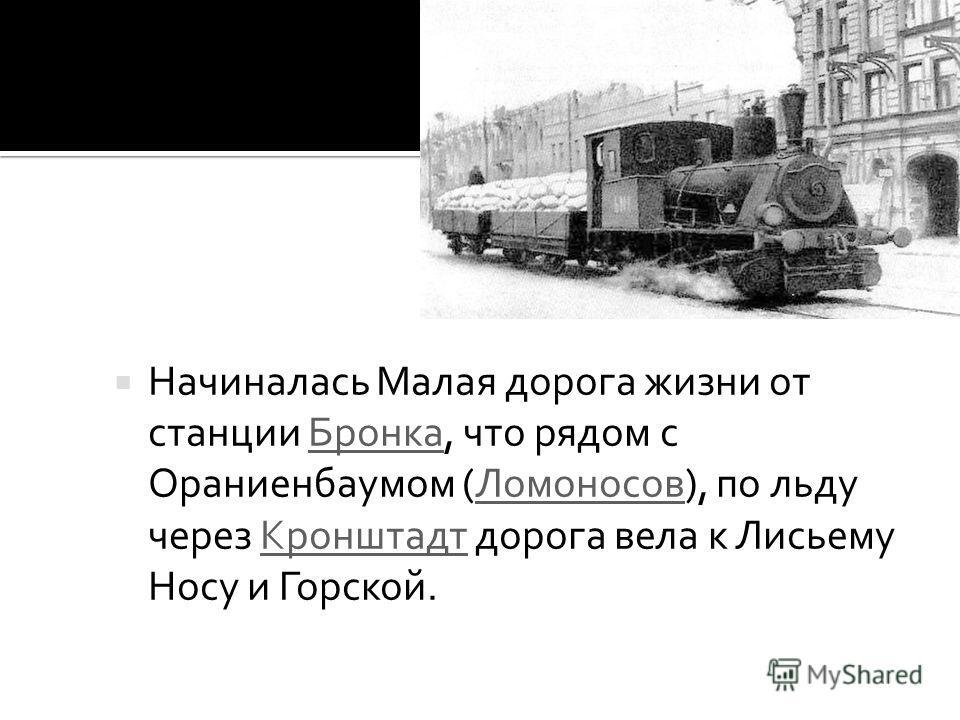 Начиналась Малая дорога жизни от станции Бронка, что рядом с Ораниенбаумом (Ломоносов), по льду через Кронштадт дорога вела к Лисьему Носу и Горской.БронкаЛомоносовКронштадт