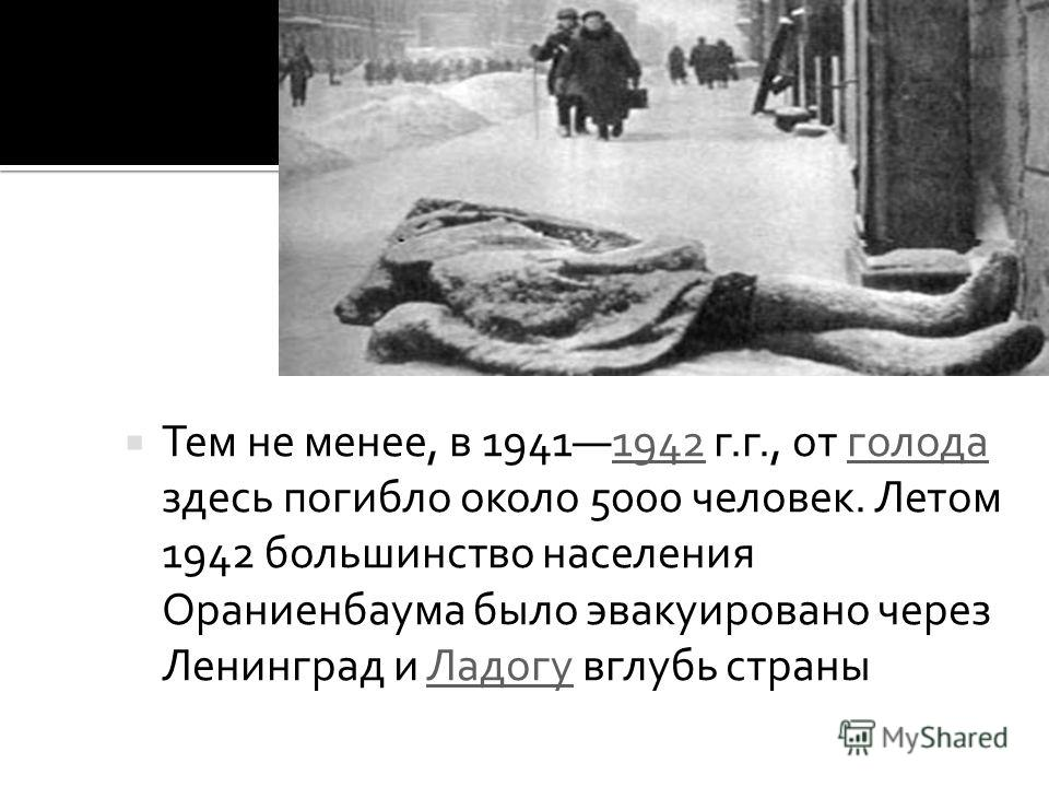 Тем не менее, в 19411942 г.г., от голода здесь погибло около 5000 человек. Летом 1942 большинство населения Ораниенбаума было эвакуировано через Ленинград и Ладогу вглубь страны1942голодаЛадогу