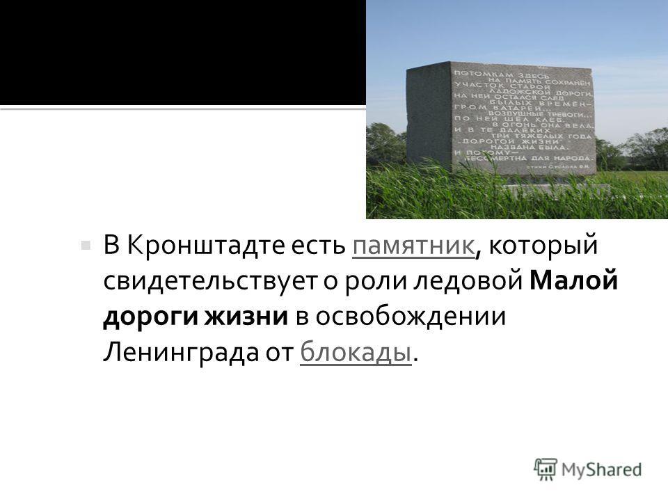 В Кронштадте есть памятник, который свидетельствует о роли ледовой Малой дороги жизни в освобождении Ленинграда от блокады.памятникблокады