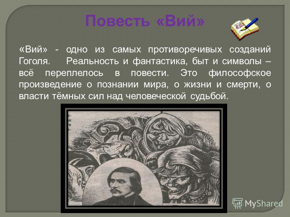 Повесть «Вий» « Вий» - одно из самых противоречивых созданий Гоголя. Реальность и фантастика, быт и символы – всё переплелось в повести. Это философское произведение о познании мира, о жизни и смерти, о власти тёмных сил над человеческой судьбой.