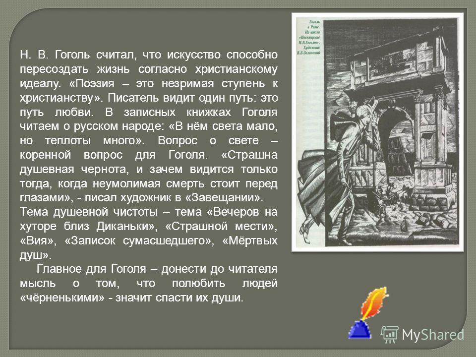 Н. В. Гоголь считал, что искусство способно пересоздать жизнь согласно христианскому идеалу. «Поэзия – это незримая ступень к христианству». Писатель видит один путь: это путь любви. В записных книжках Гоголя читаем о русском народе: «В нём света мал