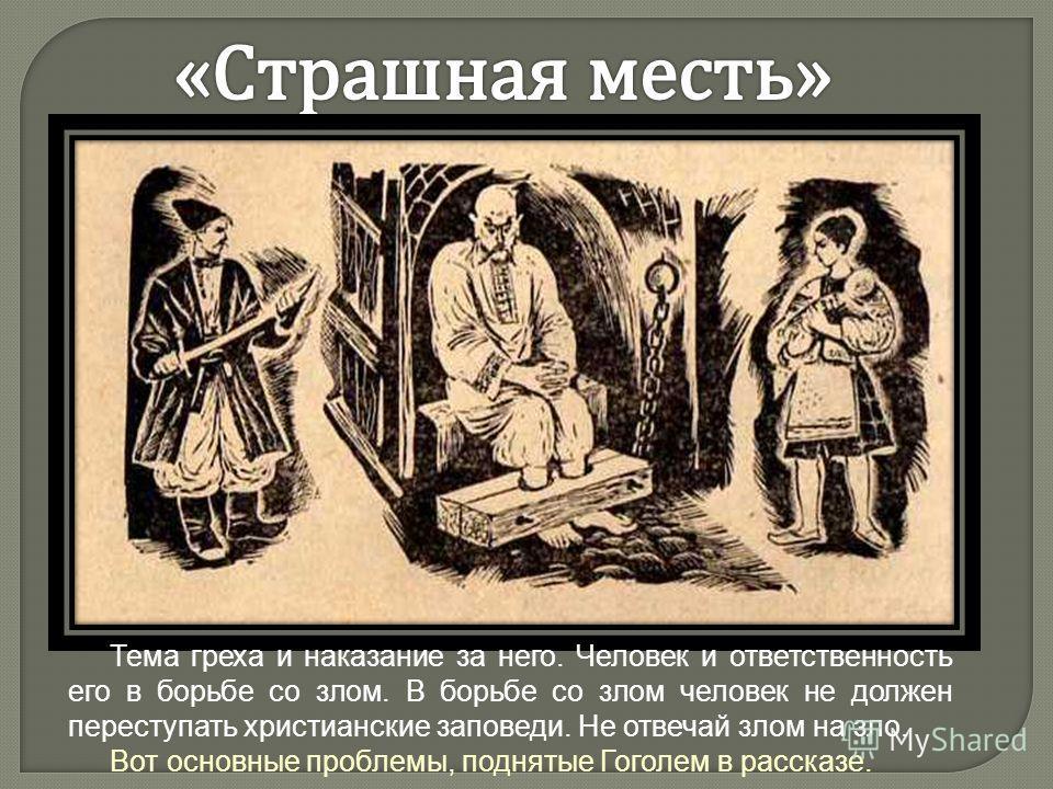 Тема греха и наказание за него. Человек и ответственность его в борьбе со злом. В борьбе со злом человек не должен переступать христианские заповеди. Не отвечай злом на зло. Вот основные проблемы, поднятые Гоголем в рассказе.