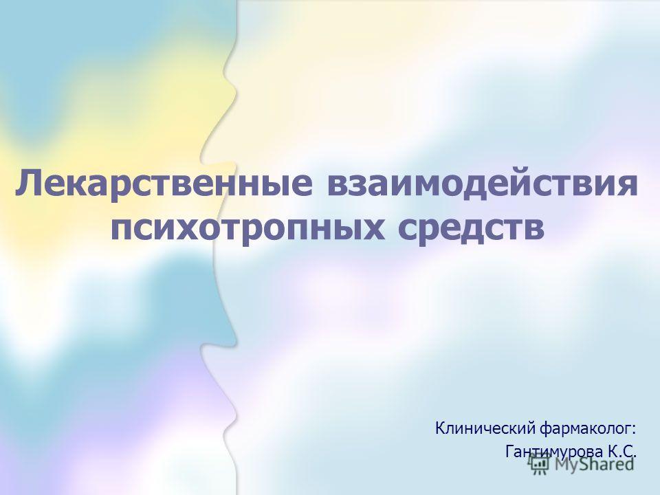 Клинический фармаколог: Гантимурова К.С. Лекарственные взаимодействия психотропных средств