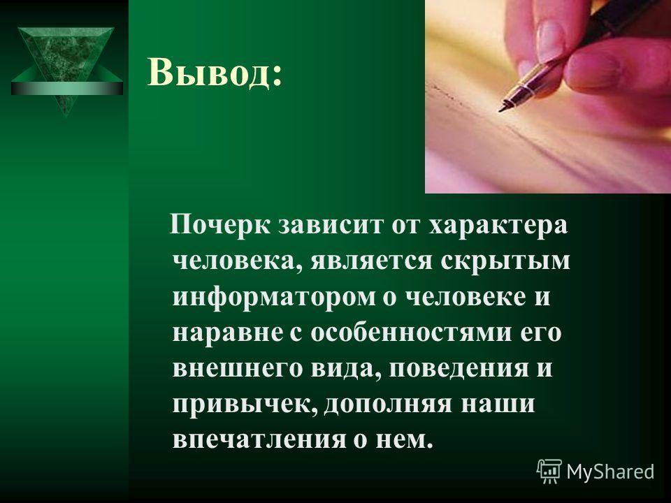 Вывод: Почерк зависит от характера человека, является скрытым информатором о человеке и наравне с особенностями его внешнего вида, поведения и привычек, дополняя наши впечатления о нем.
