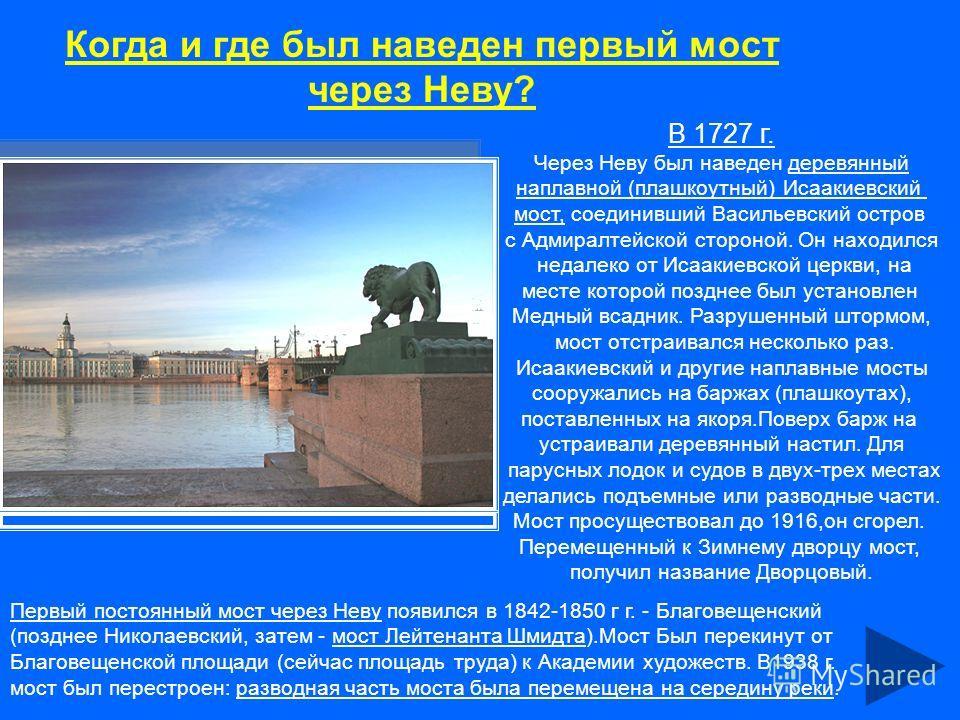 Когда и где был наведен первый мост через Неву? В 1727 г. Через Неву был наведен деревянный наплавной (плашкоутный) Исаакиевский мост, соединивший Васильевский остров с Адмиралтейской стороной. Он находился недалеко от Исаакиевской церкви, на месте к