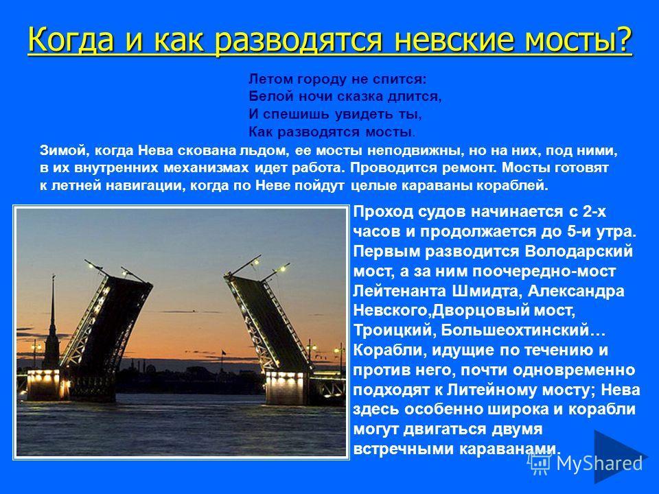 Когда и как разводятся невские мосты? Летом городу не спится: Белой ночи сказка длится, И спешишь увидеть ты, Как разводятся мосты. Зимой, когда Нева скована льдом, ее мосты неподвижны, но на них, под ними, в их внутренних механизмах идет работа. Про