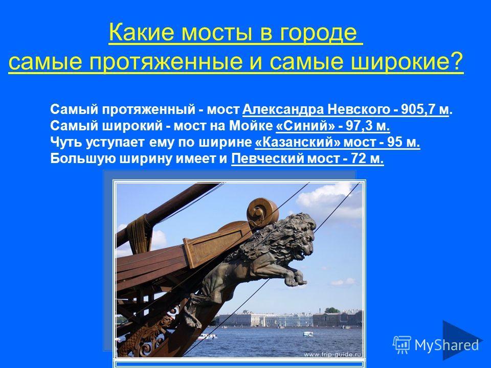 Какие мосты в городе самые протяженные и самые широкие? Самый протяженный - мост Александра Невского - 905,7 м. Самый широкий - мост на Мойке «Синий» - 97,3 м. Чуть уступает ему по ширине «Казанский» мост - 95 м. Большую ширину имеет и Певческий мост