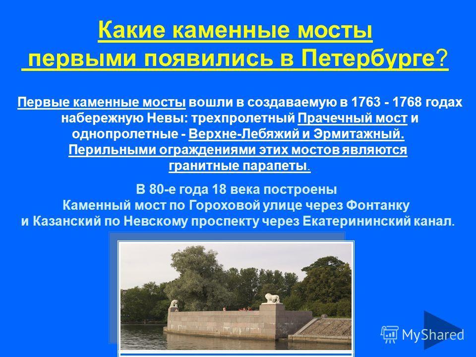 Какие каменные мосты первыми появились в Петербурге? Первые каменные мосты вошли в создаваемую в 1763 - 1768 годах набережную Невы: трехпролетный Прачечный мост и однопролетные - Верхне-Лебяжий и Эрмитажный. Перильными ограждениями этих мостов являют