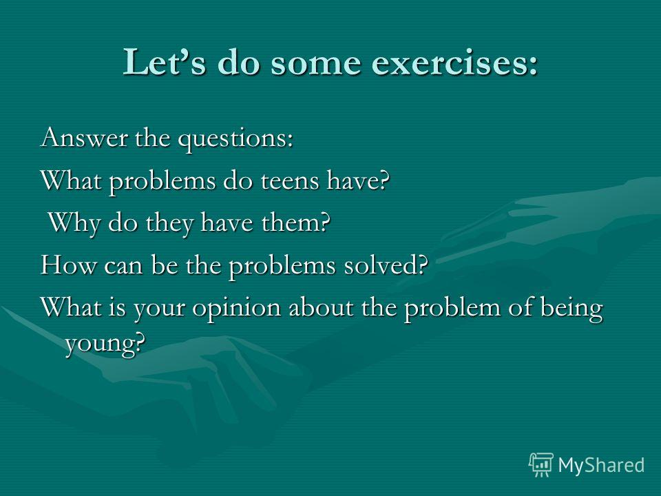 Lets do some exercises: Answer the questions: What problems do teens have? Why do they have them? Why do they have them? How can be the problems solved? What is your opinion about the problem of being young?