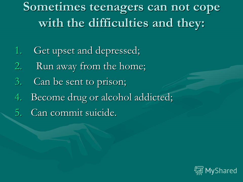 Sometimes teenagers can not cope with the difficulties and they: 1. Get upset and depressed; 2. Run away from the home; 3. Can be sent to prison; 4.Become drug or alcohol addicted; 5.Can commit suicide.