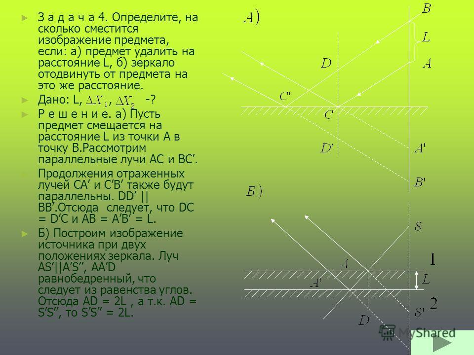 З а д а ч а 4. Определите, на сколько сместится изображение предмета, если: а) предмет удалить на расстояние L, б) зеркало отодвинуть от предмета на это же расстояние. Дано: L,, -? Р е ш е н и е. а) Пусть предмет смещается на расстояние L из точки А