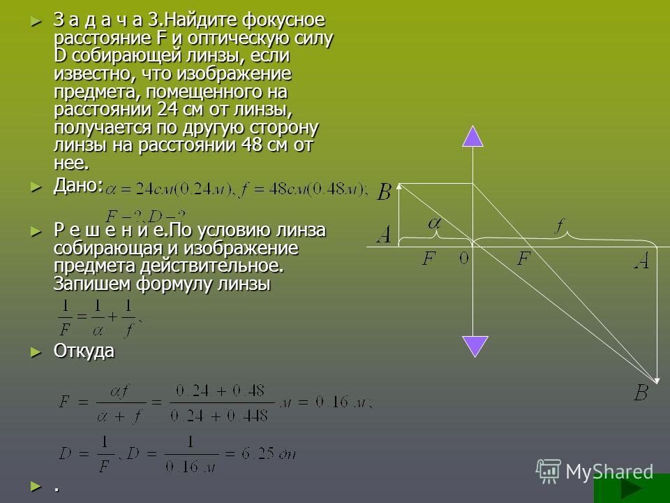 З а д а ч а 3.Найдите фокусное расстояние F и оптическую силу D собирающей линзы, если известно, что изображение предмета, помещенного на расстоянии 24 см от линзы, получается по другую сторону линзы на расстоянии 48 см от нее. З а д а ч а 3.Найдите