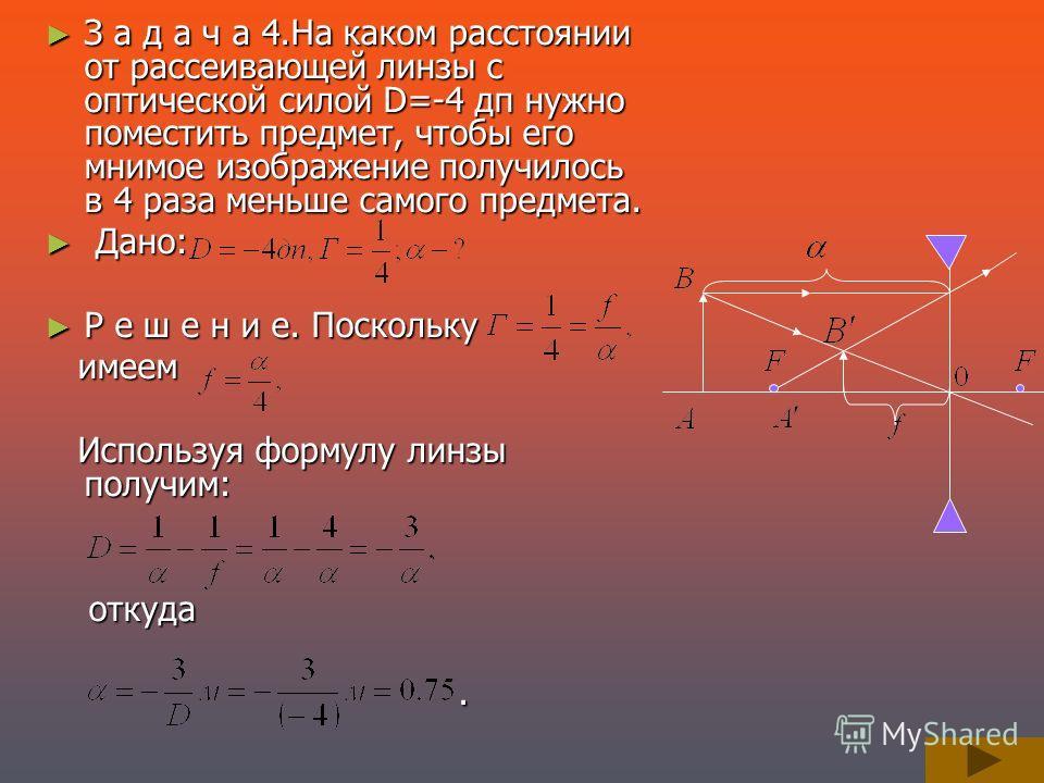 З а д а ч а 4.На каком расстоянии от рассеивающей линзы с оптической силой D=-4 дп нужно поместить предмет, чтобы его мнимое изображение получилось в 4 раза меньше самого предмета. З а д а ч а 4.На каком расстоянии от рассеивающей линзы с оптической