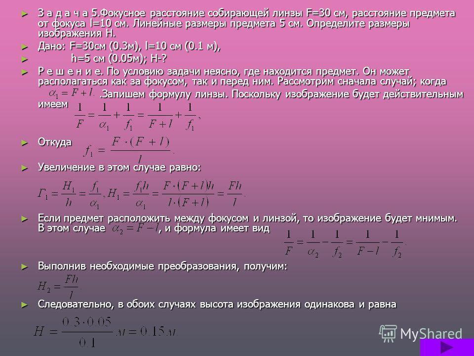З а д а ч а 5.Фокусное расстояние собирающей линзы F=30 см, расстояние предмета от фокуса l=10 см. Линейные размеры предмета 5 см. Определите размеры изображения Н. Дано: F=30см (0.3м), l=10 см (0.1 м), h h=5 см (0.05м); Н-? Р е ш е н и е. По условию