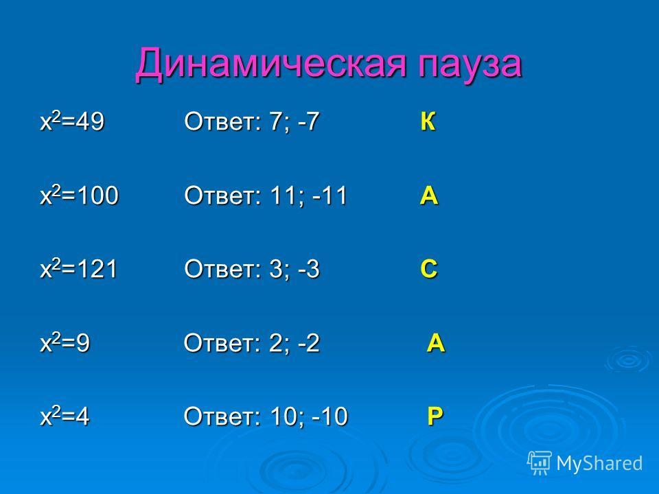 Динамическая пауза x 2 =49 Ответ: 7; -7 К x 2 =100 Ответ: 11; -11 А x 2 =121 Ответ: 3; -3 С x 2 =9 Ответ: 2; -2 А x 2 =4 Ответ: 10; -10 Р