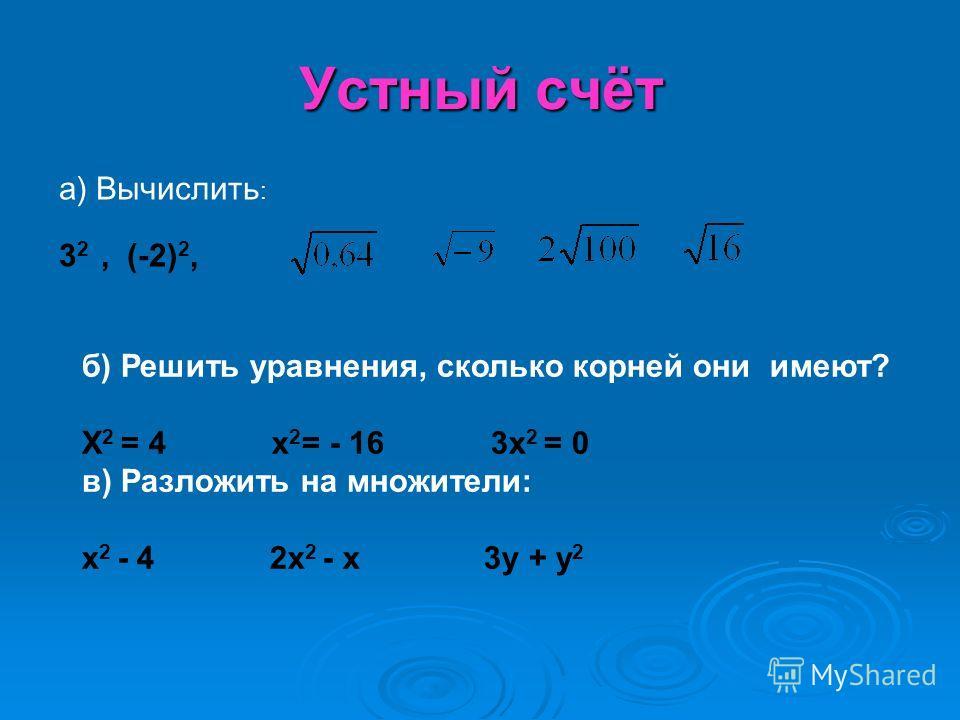 Устный счёт а) Вычислить : 3 2, (-2) 2, б) Решить уравнения, сколько корней они имеют? X 2 = 4 x 2 = - 16 3x 2 = 0 в) Разложить на множители: x 2 - 4 2x 2 - x 3y + y 2