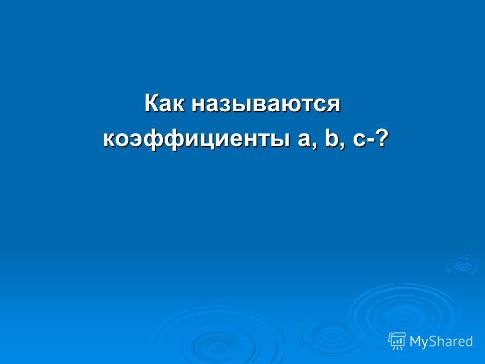 Как называются коэффициенты а, b, с-? коэффициенты а, b, с-?