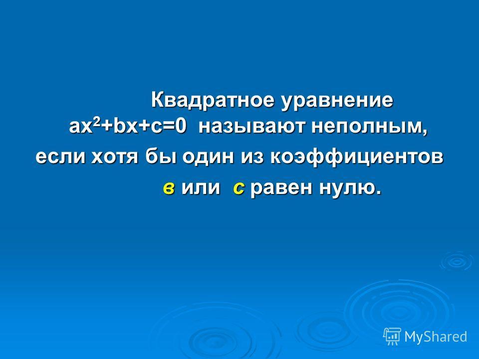 Квадратное уравнение ax 2 +bx+c=0 называют неполным, Квадратное уравнение ax 2 +bx+c=0 называют неполным, если хотя бы один из коэффициентов в или с равен нулю. в или с равен нулю.
