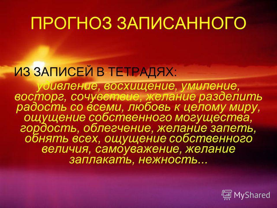 ПРОГНОЗ ЗАПИСАННОГО ИЗ ЗАПИСЕЙ В ТЕТРАДЯХ: удивление, восхищение, умиление, восторг, сочувствие, желание разделить радость со всеми, любовь к целому м