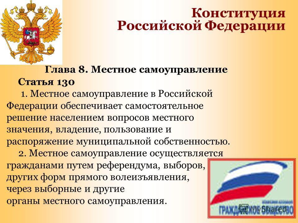 Глава 8. Местное самоуправление Статья 130 1. Местное самоуправление в Российской Федерации обеспечивает самостоятельное решение населением вопросов местного значения, владение, пользование и распоряжение муниципальной собственностью. 2. Местное само