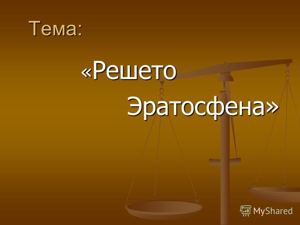 Тема: Тема: « Решето « Решето Эратосфена» Эратосфена»