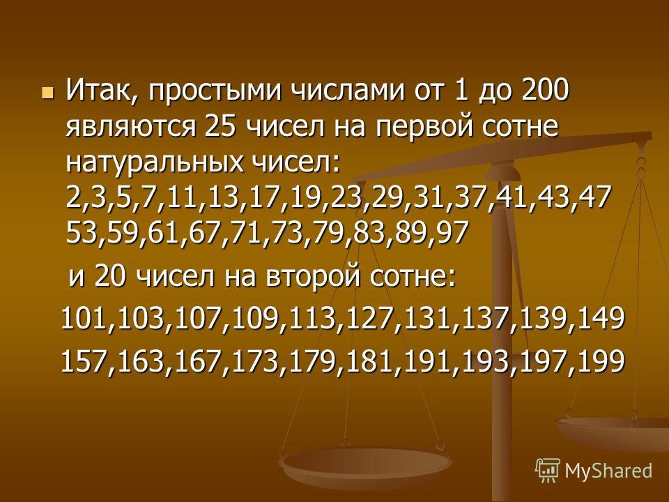 Итак, простыми числами от 1 до 200 являются 25 чисел на первой сотне натуральных чисел: 2,3,5,7,11,13,17,19,23,29,31,37,41,43,47 53,59,61,67,71,73,79,83,89,97 Итак, простыми числами от 1 до 200 являются 25 чисел на первой сотне натуральных чисел: 2,3