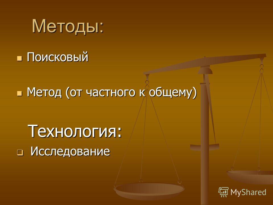 Методы: Методы: Поисковый Поисковый Метод (от частного к общему) Метод (от частного к общему) Технология: Технология: Исследование Исследование