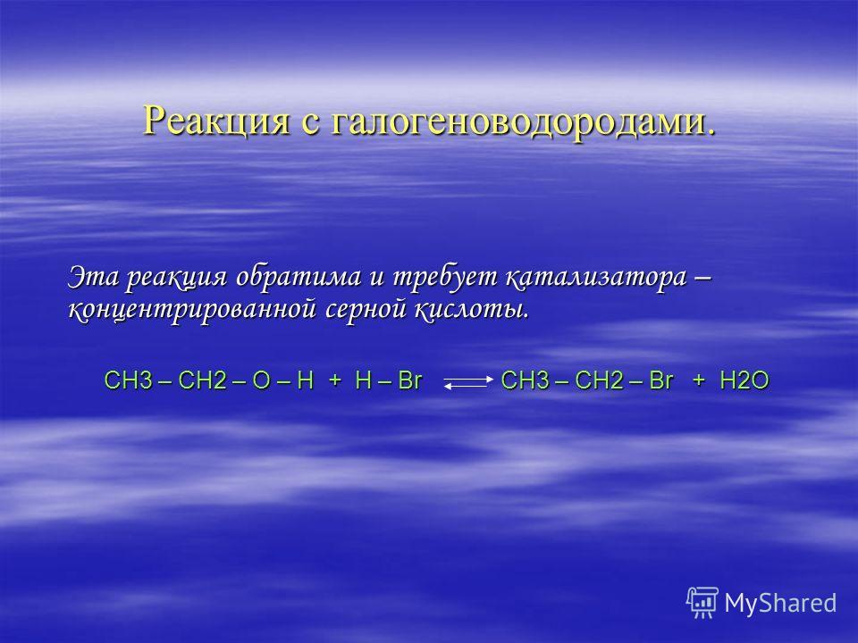 Реакция с галогеноводородами. Эта реакция обратима и требует катализатора – концентрированной серной кислоты. СН3 – СН2 – О – Н + H – Br CH3 – CH2 – Br + H2O